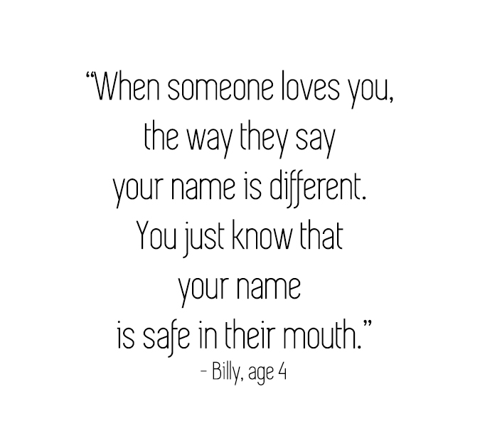 When someone loves you, the way they say your name is different. You just know that your name is safe in their mouth.